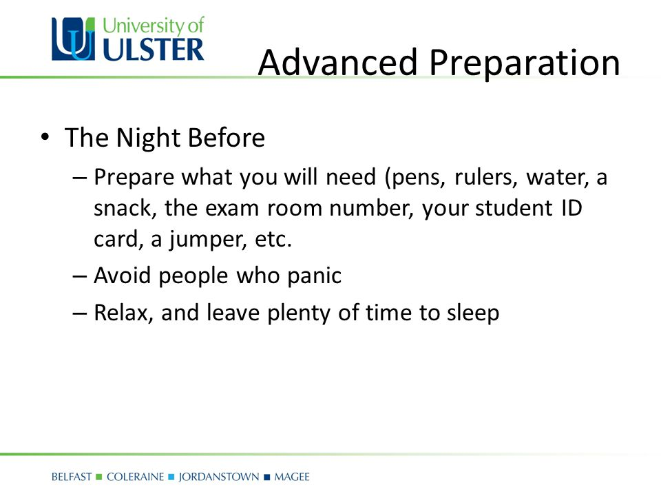 Advanced Preparation The Night Before – Prepare what you will need (pens, rulers, water, a snack, the exam room number, your student ID card, a jumper, etc.