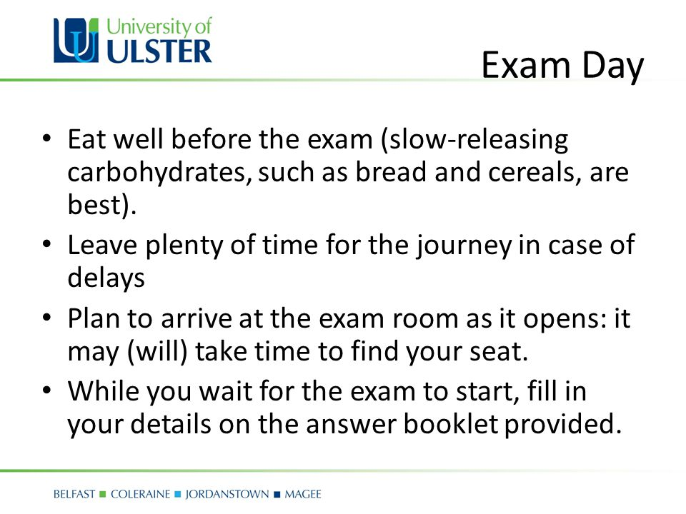 Exam Day Eat well before the exam (slow-releasing carbohydrates, such as bread and cereals, are best).