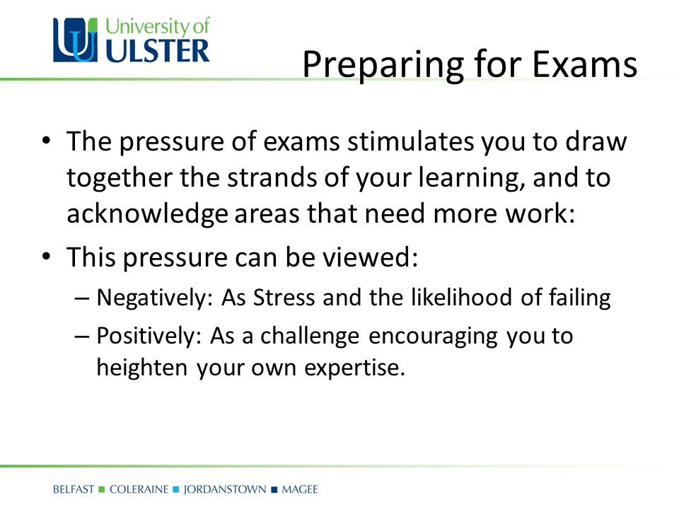 Preparing for Exams The pressure of exams stimulates you to draw together the strands of your learning, and to acknowledge areas that need more work: This pressure can be viewed: – Negatively: As Stress and the likelihood of failing – Positively: As a challenge encouraging you to heighten your own expertise.