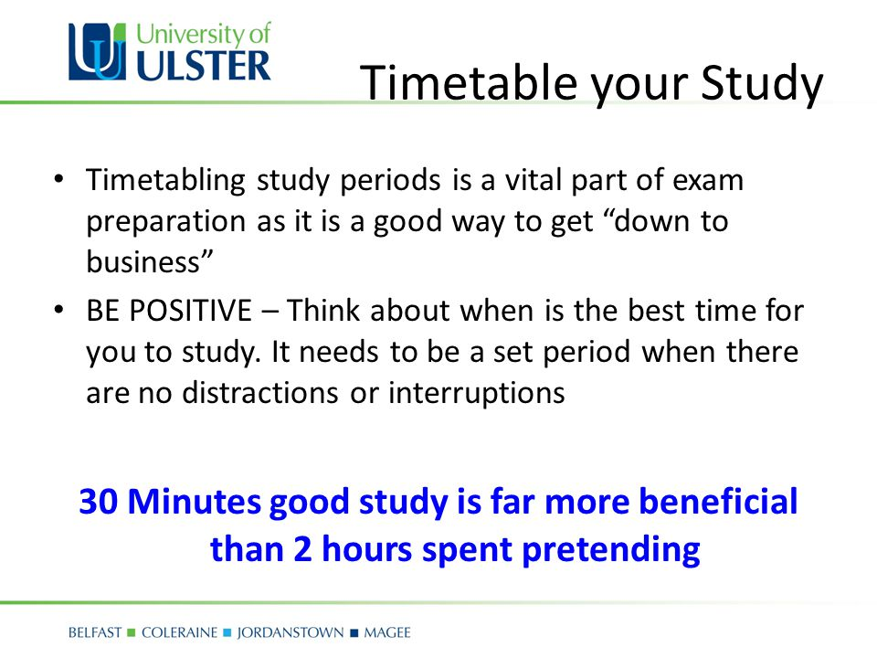 Timetable your Study Timetabling study periods is a vital part of exam preparation as it is a good way to get down to business BE POSITIVE – Think about when is the best time for you to study.