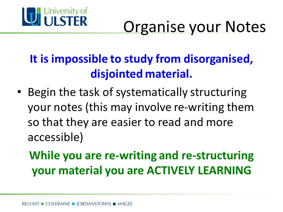 Organise your Notes It is impossible to study from disorganised, disjointed material.