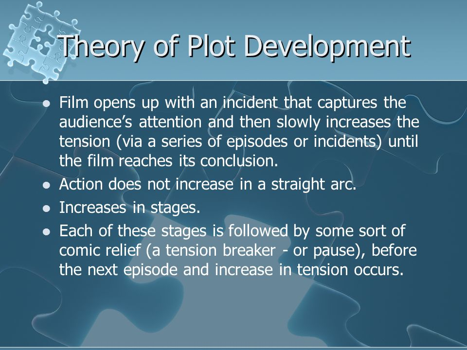 Theory of Plot Development Film opens up with an incident that captures the audience's attention and then slowly increases the tension (via a series of episodes or incidents) until the film reaches its conclusion.