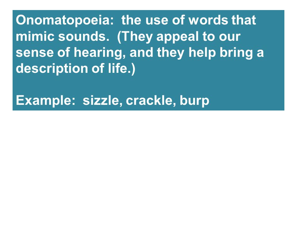 Onomatopoeia: the use of words that mimic sounds. (They appeal to our sense of hearing, and they help bring a description of life.) Example: sizzle, c