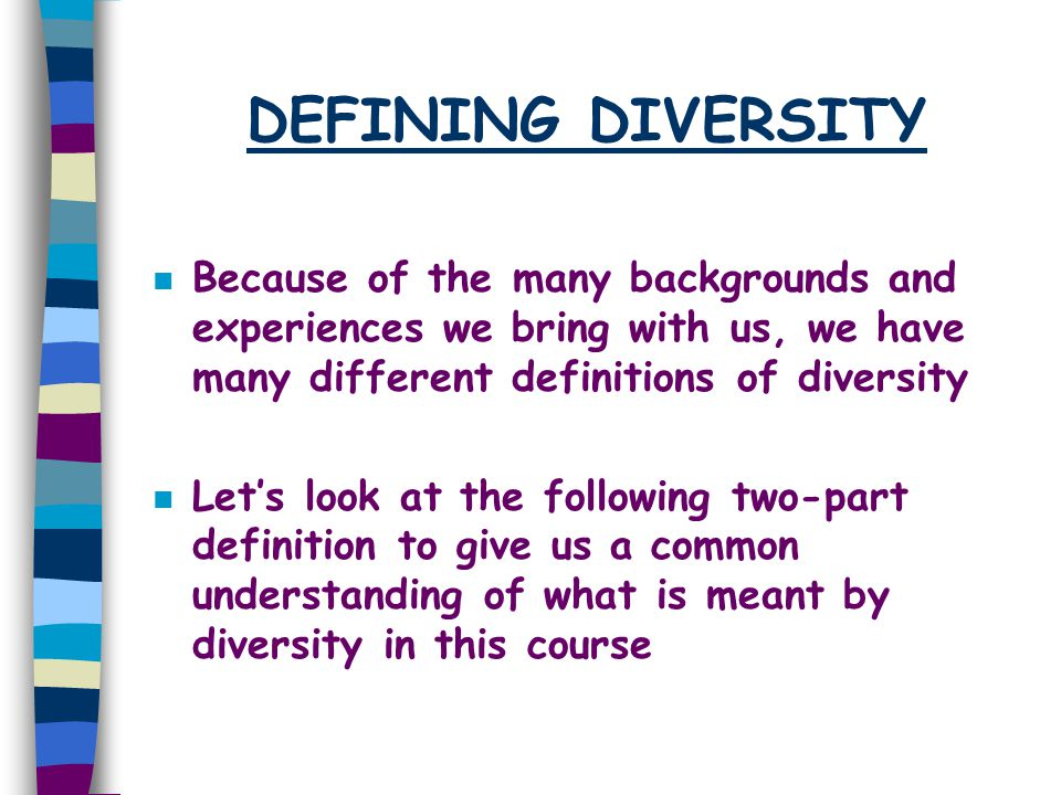 DEFINING DIVERSITY n Because of the many backgrounds and experiences we bring with us, we have many different definitions of diversity n Let's look at
