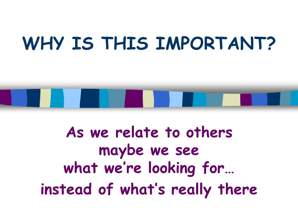 WHY IS THIS IMPORTANT? As we relate to others maybe we see what we're looking for… instead of what's really there