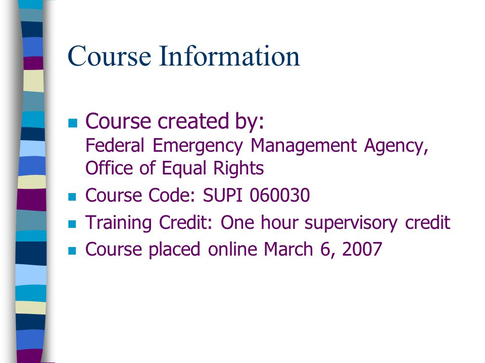 Course Information n Course created by: Federal Emergency Management Agency, Office of Equal Rights n Course Code: SUPI 060030 n Training Credit: One