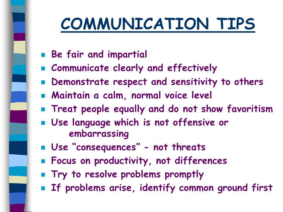 COMMUNICATION TIPS n Be fair and impartial n Communicate clearly and effectively n Demonstrate respect and sensitivity to others n Maintain a calm, no