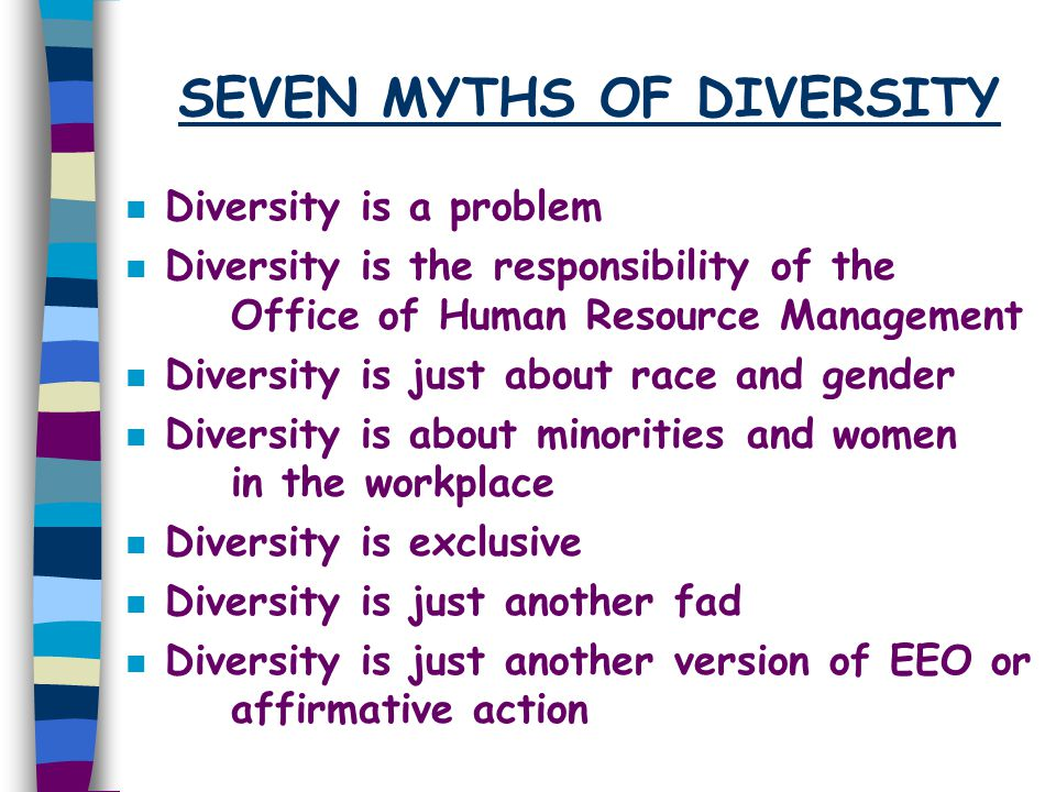 SEVEN MYTHS OF DIVERSITY n Diversity is a problem n Diversity is the responsibility of the Office of Human Resource Management n Diversity is just abo