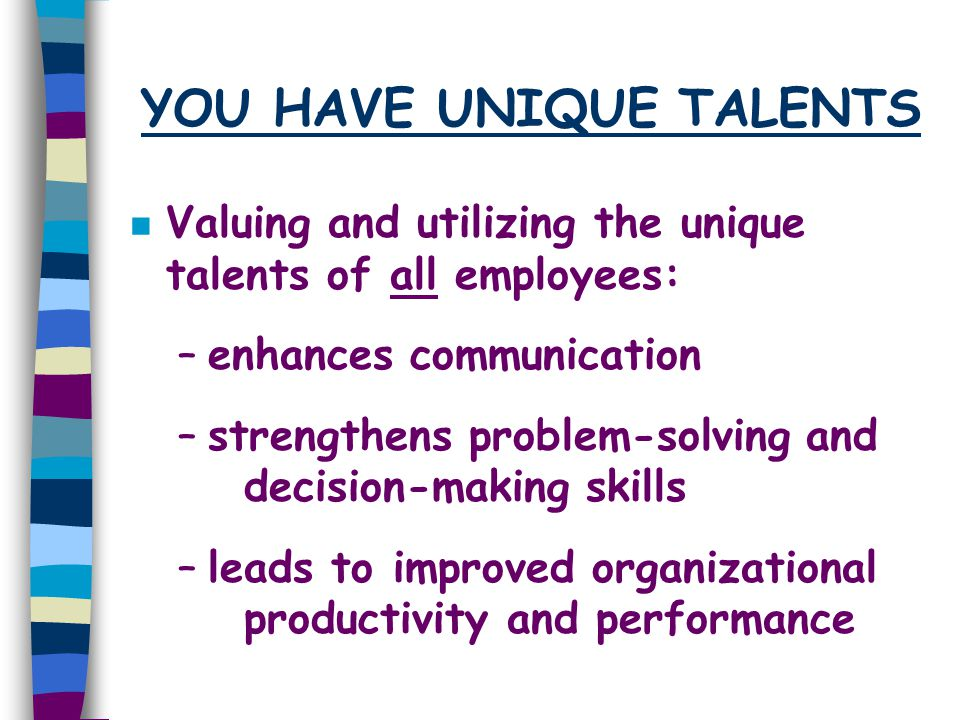 YOU HAVE UNIQUE TALENTS n Valuing and utilizing the unique talents of all employees: –enhances communication –strengthens problem-solving and decision