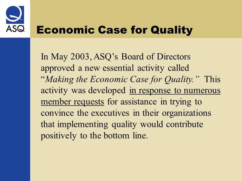 Economic Case for Quality In May 2003, ASQ's Board of Directors approved a new essential activity called Making the Economic Case for Quality. This activity was developed in response to numerous member requests for assistance in trying to convince the executives in their organizations that implementing quality would contribute positively to the bottom line.