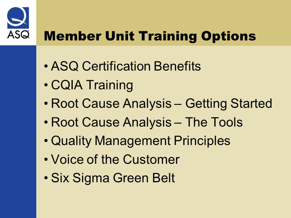 Member Unit Training Options ASQ Certification Benefits CQIA Training Root Cause Analysis – Getting Started Root Cause Analysis – The Tools Quality Management Principles Voice of the Customer Six Sigma Green Belt