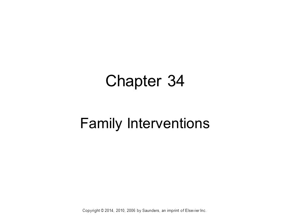  Reduce dysfunctional behavior of individual family members and resolve or reduce conflicts  Mobilize family resources, encourage adaptive family problem-solving behaviors, improve family's communication skills, heighten awareness and sensitivity to other family members' emotional needs Outcomes Identification 12 Copyright © 2014, 2010, 2006 by Saunders, an imprint of Elsevier Inc.