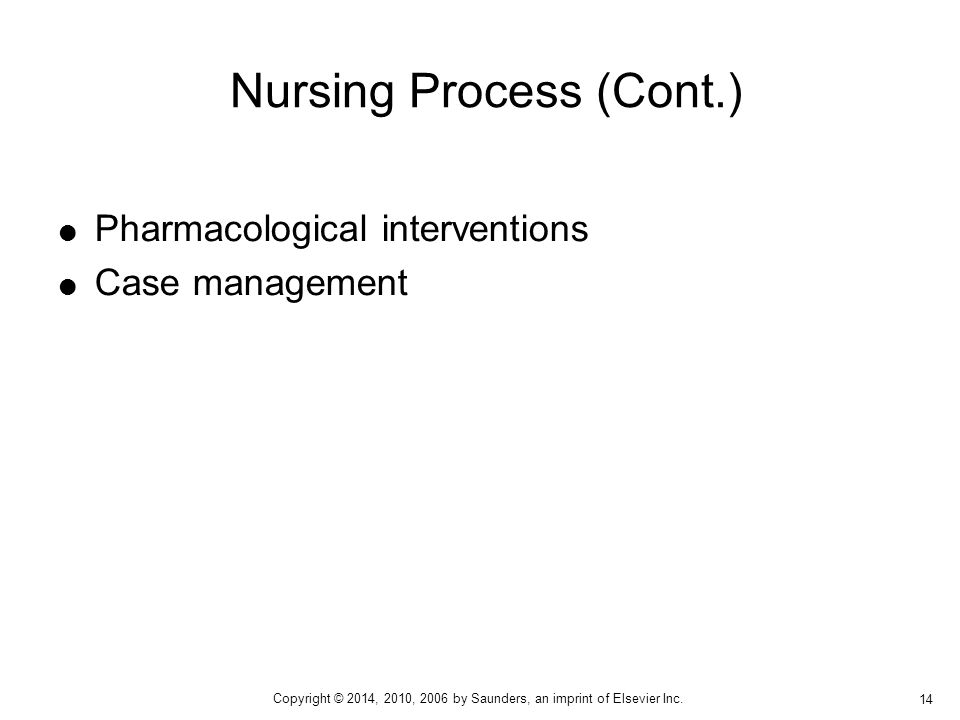  Pharmacological interventions  Case management Nursing Process (Cont.) 14 Copyright © 2014, 2010, 2006 by Saunders, an imprint of Elsevier Inc.