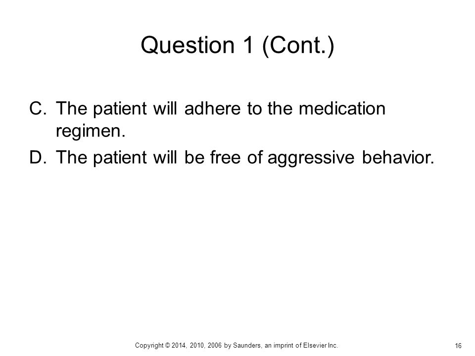 C.The patient will adhere to the medication regimen. D.The patient will be free of aggressive behavior. Question 1 (Cont.) 16 Copyright © 2014, 2010,
