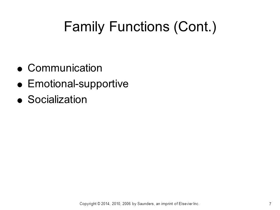  Communication  Emotional-supportive  Socialization Family Functions (Cont.) 7 Copyright © 2014, 2010, 2006 by Saunders, an imprint of Elsevier Inc