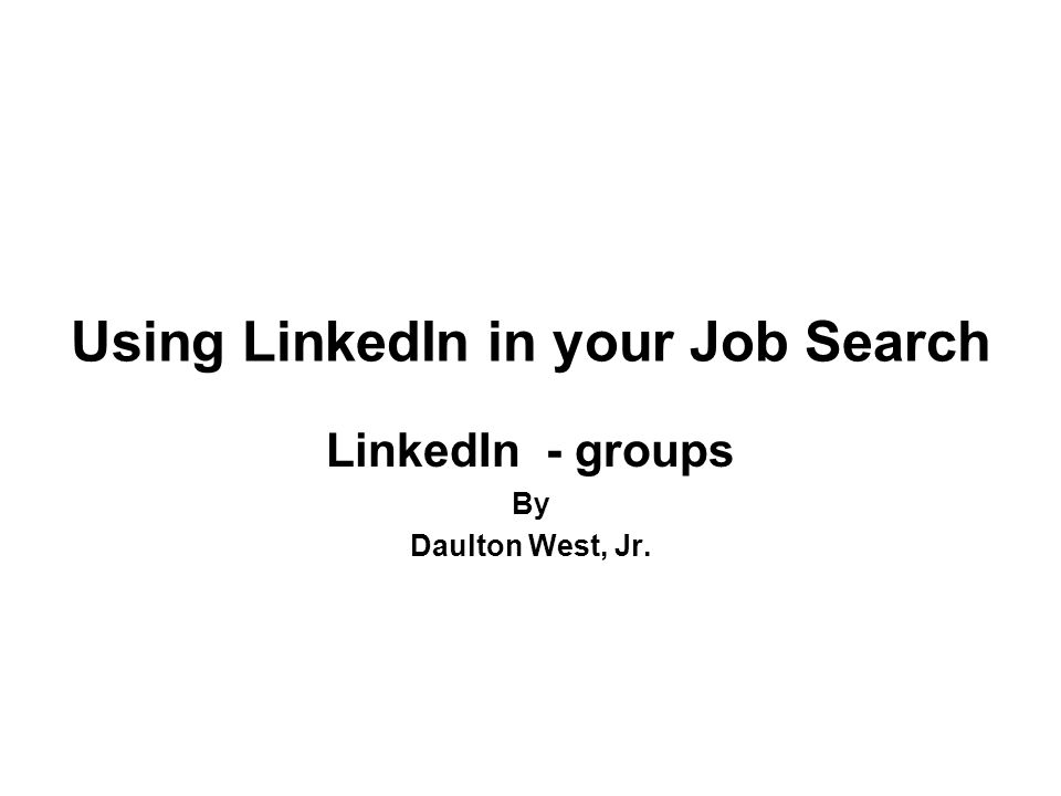Using LinkedIn in your Job Search LinkedIn - groups By Daulton West, Jr.