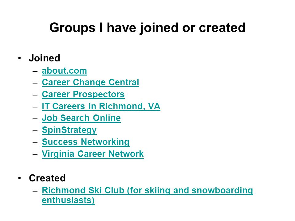 Groups I have joined or created Joined –about.comabout.com –Career Change CentralCareer Change Central –Career ProspectorsCareer Prospectors –IT Careers in Richmond, VAIT Careers in Richmond, VA –Job Search OnlineJob Search Online –SpinStrategySpinStrategy –Success NetworkingSuccess Networking –Virginia Career NetworkVirginia Career Network Created –Richmond Ski Club (for skiing and snowboarding enthusiasts)Richmond Ski Club (for skiing and snowboarding enthusiasts)