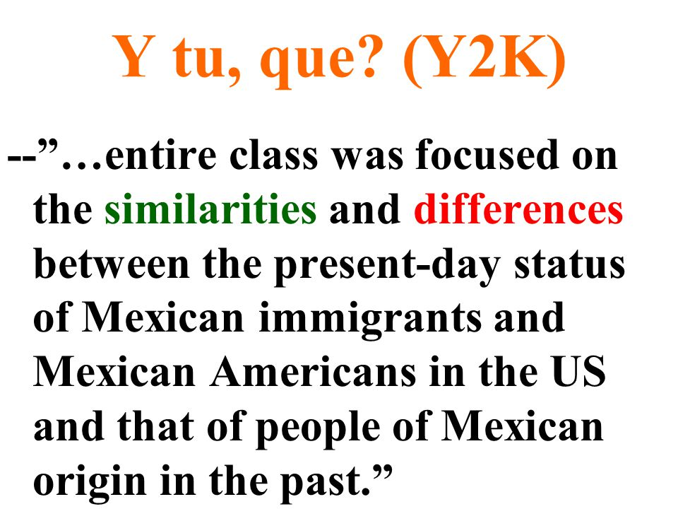 """Y tu, que? (Y2K) --""""…entire class was focused on the similarities and differences between the present-day status of Mexican immigrants and Mexican Ame"""