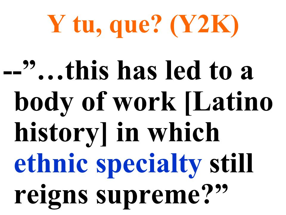 """Y tu, que? (Y2K) --""""…this has led to a body of work [Latino history] in which ethnic specialty still reigns supreme?"""""""