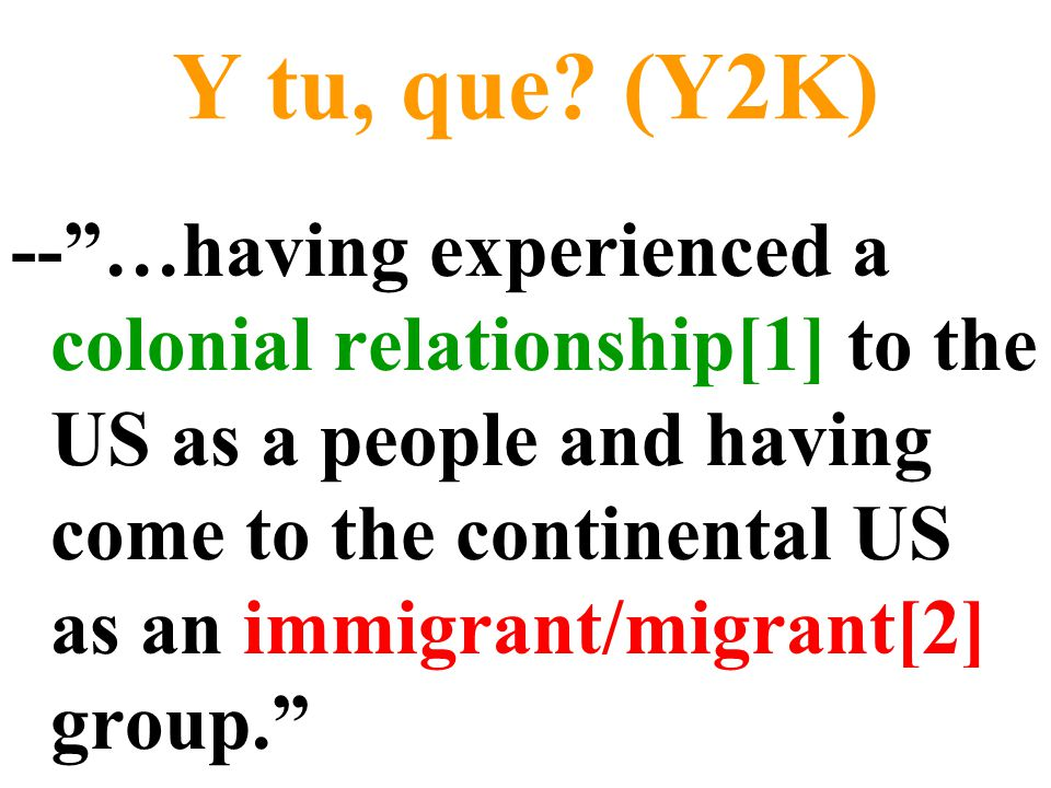 """Y tu, que? (Y2K) --""""…having experienced a colonial relationship[1] to the US as a people and having come to the continental US as an immigrant/migrant"""