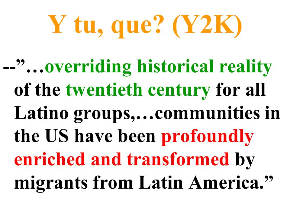 """Y tu, que? (Y2K) --""""…overriding historical reality of the twentieth century for all Latino groups,…communities in the US have been profoundly enriched"""