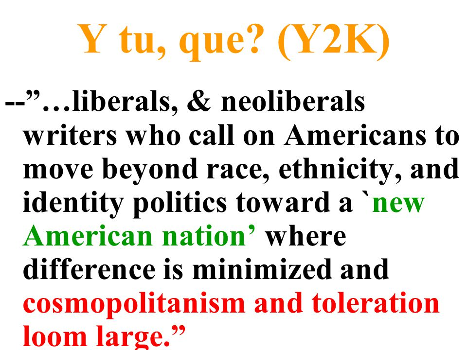 """Y tu, que? (Y2K) --""""…liberals, & neoliberals writers who call on Americans to move beyond race, ethnicity, and identity politics toward a `new America"""