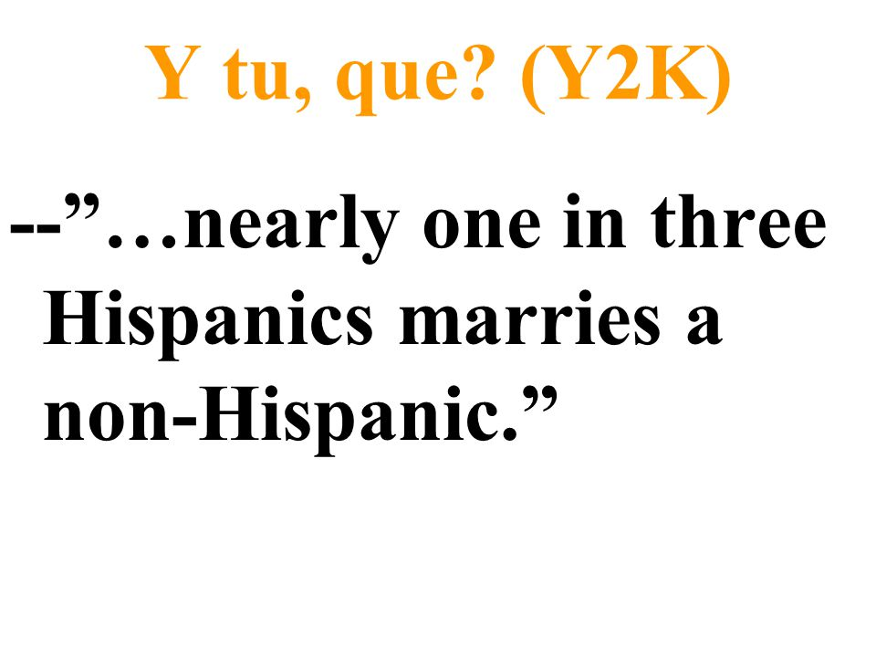 Y tu, que (Y2K) -- …nearly one in three Hispanics marries a non-Hispanic.