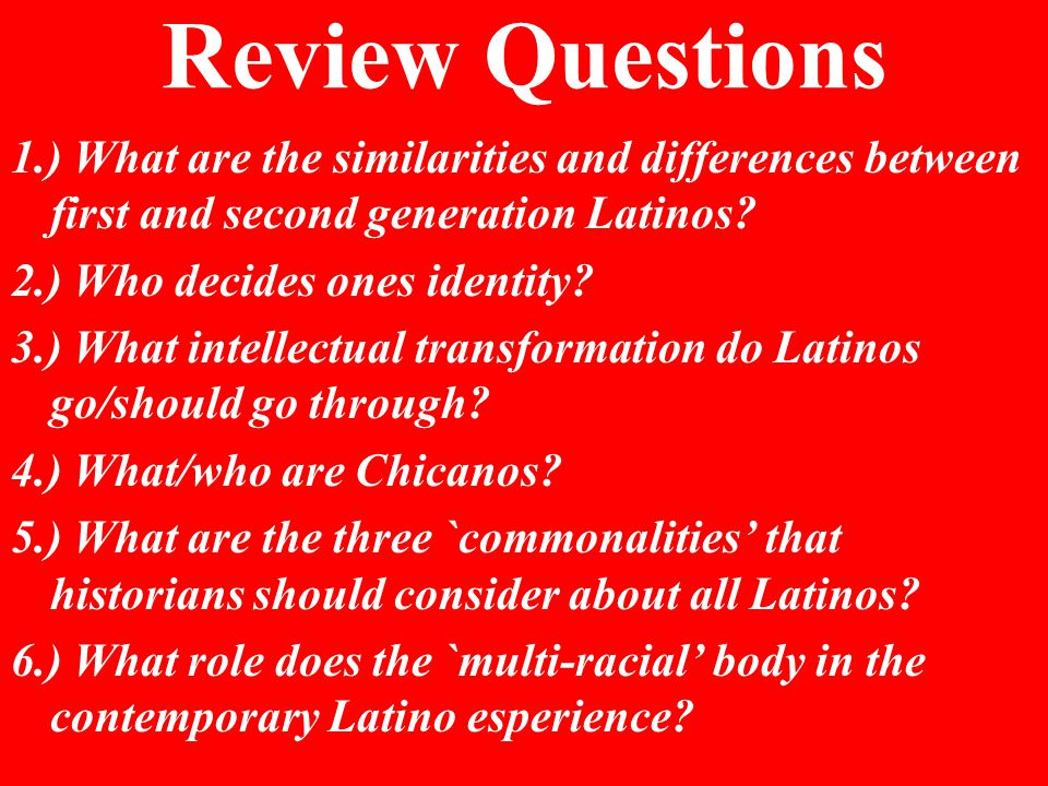 Review Questions 1.) What are the similarities and differences between first and second generation Latinos.