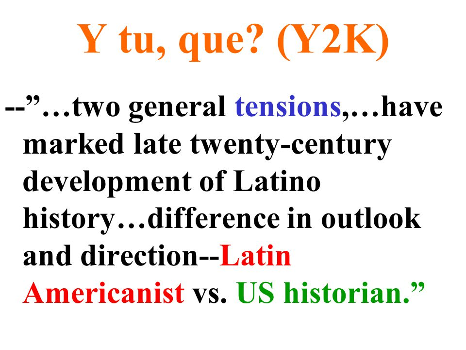 """Y tu, que? (Y2K) --""""…two general tensions,…have marked late twenty-century development of Latino history…difference in outlook and direction--Latin Am"""