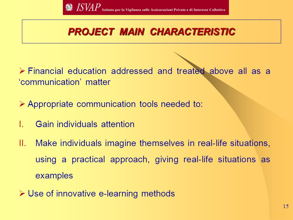 15  Financial education addressed and treated above all as a 'communication' matter  Appropriate communication tools needed to: I.Gain individuals attention II.Make individuals imagine themselves in real-life situations, using a practical approach, giving real-life situations as examples  Use of innovative e-learning methods PROJECT MAIN CHARACTERISTIC