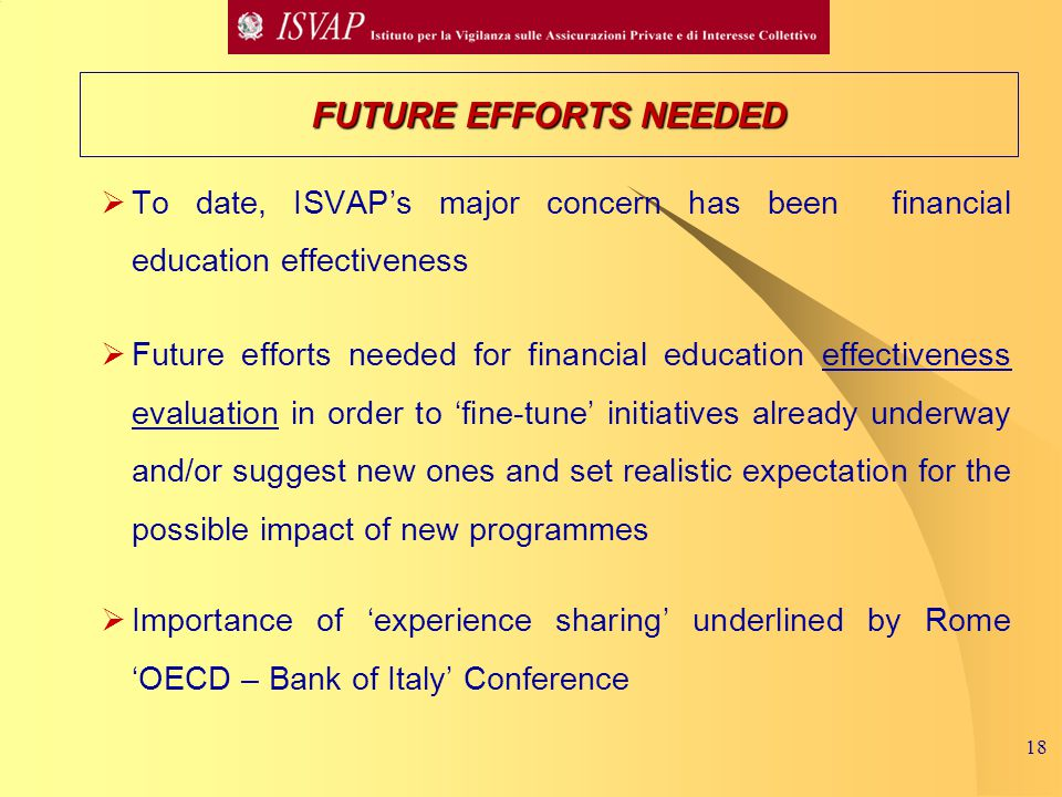 18  To date, ISVAP's major concern has been financial education effectiveness  Future efforts needed for financial education effectiveness evaluation in order to 'fine-tune' initiatives already underway and/or suggest new ones and set realistic expectation for the possible impact of new programmes  Importance of 'experience sharing' underlined by Rome 'OECD – Bank of Italy' Conference FUTURE EFFORTS NEEDED