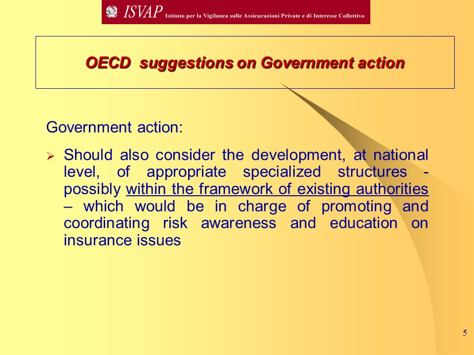 5 Government action:  Should also consider the development, at national level, of appropriate specialized structures - possibly within the framework of existing authorities – which would be in charge of promoting and coordinating risk awareness and education on insurance issues OECD suggestions on Government action