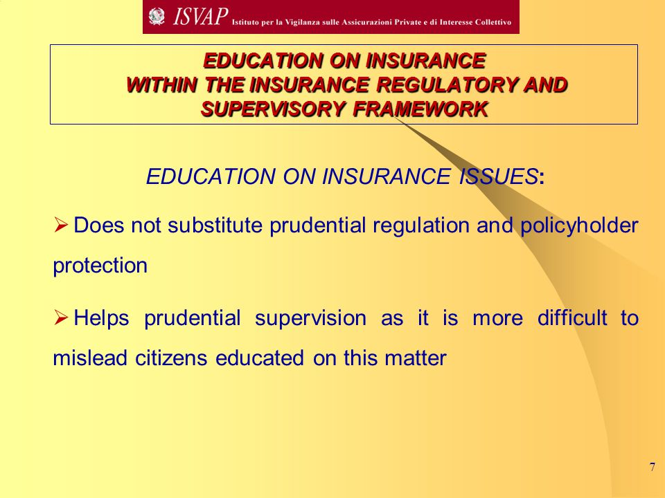7 EDUCATION ON INSURANCE WITHIN THE INSURANCE REGULATORY AND SUPERVISORY FRAMEWORK EDUCATION ON INSURANCE ISSUES:  Does not substitute prudential regulation and policyholder protection  Helps prudential supervision as it is more difficult to mislead citizens educated on this matter