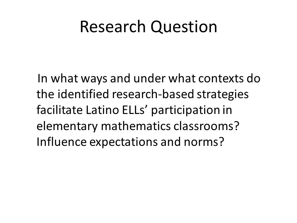 Research Question In what ways and under what contexts do the identified research-based strategies facilitate Latino ELLs' participation in elementary mathematics classrooms.
