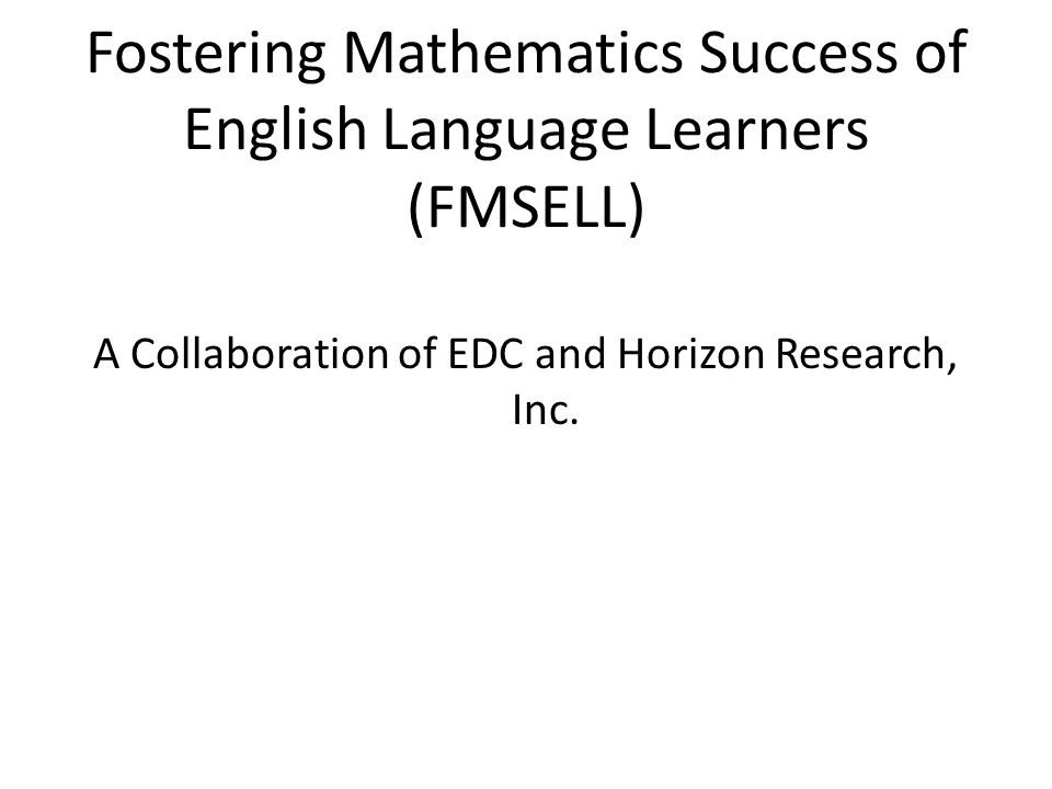 Fostering Mathematics Success of English Language Learners (FMSELL) A Collaboration of EDC and Horizon Research, Inc.
