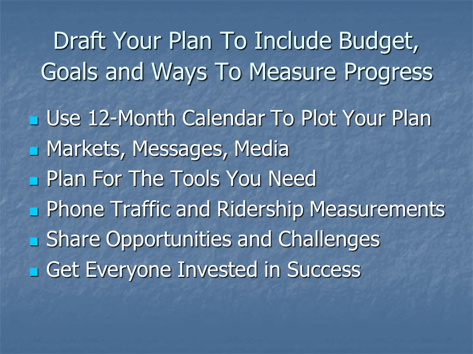 Draft Your Plan To Include Budget, Goals and Ways To Measure Progress Use 12-Month Calendar To Plot Your Plan Use 12-Month Calendar To Plot Your Plan Markets, Messages, Media Markets, Messages, Media Plan For The Tools You Need Plan For The Tools You Need Phone Traffic and Ridership Measurements Phone Traffic and Ridership Measurements Share Opportunities and Challenges Share Opportunities and Challenges Get Everyone Invested in Success Get Everyone Invested in Success
