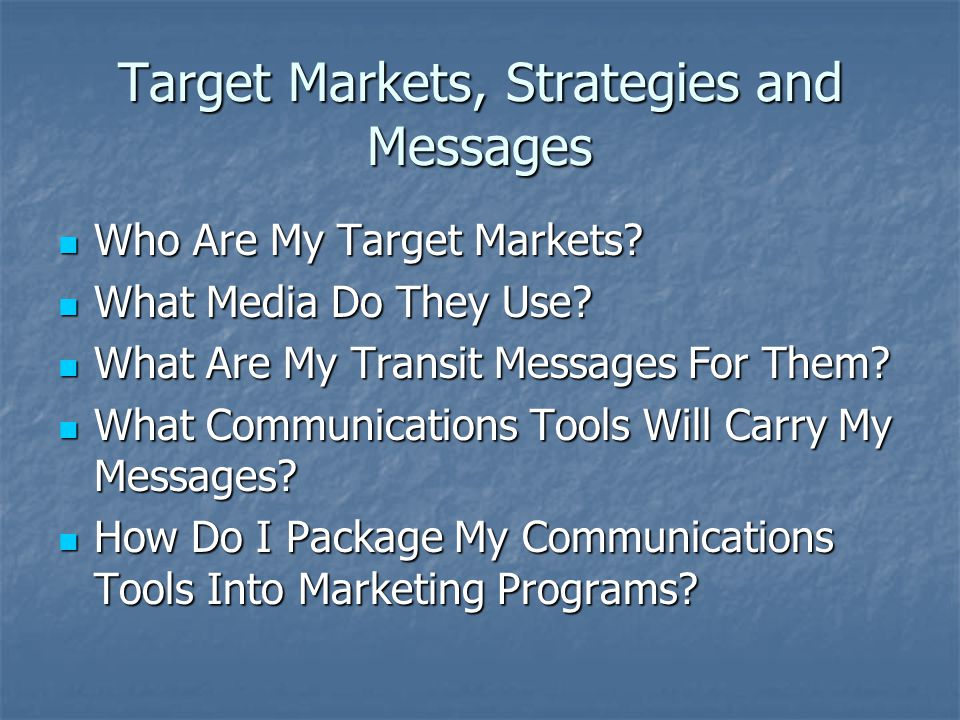 Target Markets, Strategies and Messages Who Are My Target Markets.