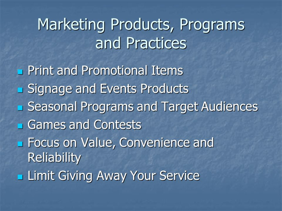 Marketing Products, Programs and Practices Print and Promotional Items Print and Promotional Items Signage and Events Products Signage and Events Products Seasonal Programs and Target Audiences Seasonal Programs and Target Audiences Games and Contests Games and Contests Focus on Value, Convenience and Reliability Focus on Value, Convenience and Reliability Limit Giving Away Your Service Limit Giving Away Your Service