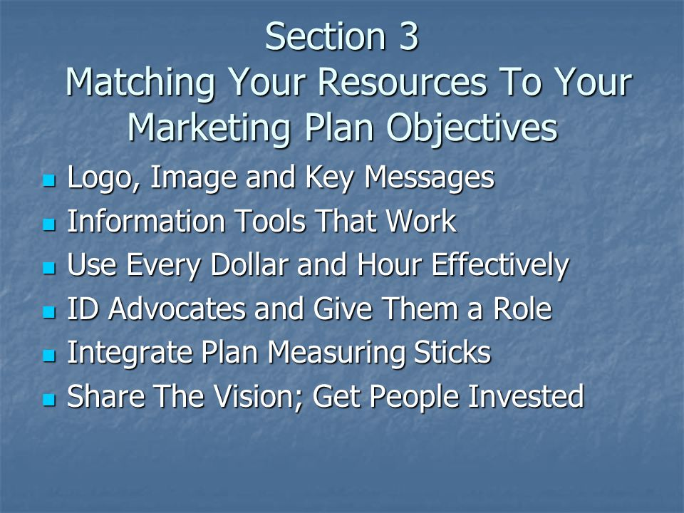 Section 3 Matching Your Resources To Your Marketing Plan Objectives Logo, Image and Key Messages Logo, Image and Key Messages Information Tools That Work Information Tools That Work Use Every Dollar and Hour Effectively Use Every Dollar and Hour Effectively ID Advocates and Give Them a Role ID Advocates and Give Them a Role Integrate Plan Measuring Sticks Integrate Plan Measuring Sticks Share The Vision; Get People Invested Share The Vision; Get People Invested