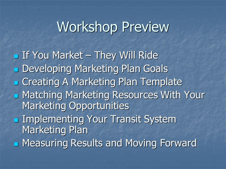 Workshop Preview If You Market – They Will Ride If You Market – They Will Ride Developing Marketing Plan Goals Developing Marketing Plan Goals Creating A Marketing Plan Template Creating A Marketing Plan Template Matching Marketing Resources With Your Marketing Opportunities Matching Marketing Resources With Your Marketing Opportunities Implementing Your Transit System Marketing Plan Implementing Your Transit System Marketing Plan Measuring Results and Moving Forward Measuring Results and Moving Forward