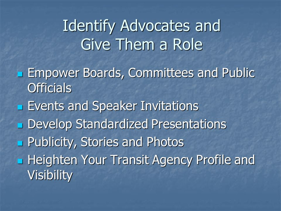 Identify Advocates and Give Them a Role Empower Boards, Committees and Public Officials Empower Boards, Committees and Public Officials Events and Speaker Invitations Events and Speaker Invitations Develop Standardized Presentations Develop Standardized Presentations Publicity, Stories and Photos Publicity, Stories and Photos Heighten Your Transit Agency Profile and Visibility Heighten Your Transit Agency Profile and Visibility