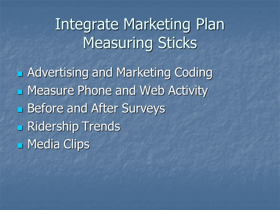 Integrate Marketing Plan Measuring Sticks Advertising and Marketing Coding Advertising and Marketing Coding Measure Phone and Web Activity Measure Phone and Web Activity Before and After Surveys Before and After Surveys Ridership Trends Ridership Trends Media Clips Media Clips