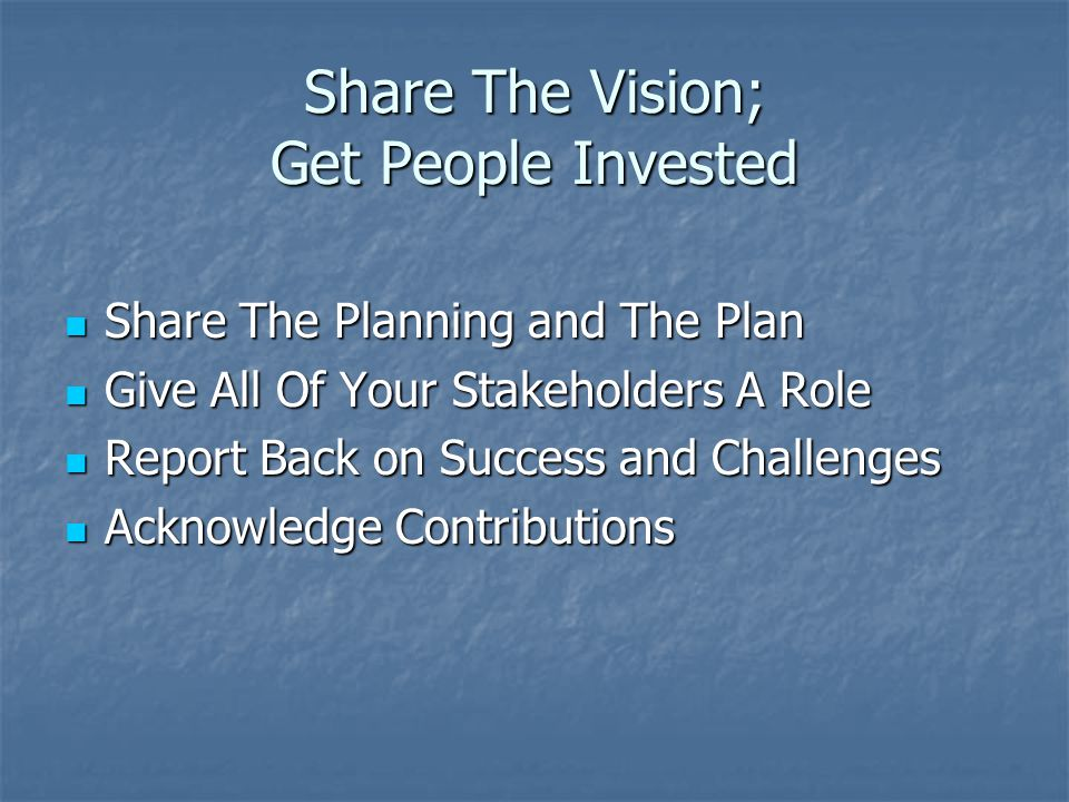 Share The Vision; Get People Invested Share The Planning and The Plan Share The Planning and The Plan Give All Of Your Stakeholders A Role Give All Of Your Stakeholders A Role Report Back on Success and Challenges Report Back on Success and Challenges Acknowledge Contributions Acknowledge Contributions