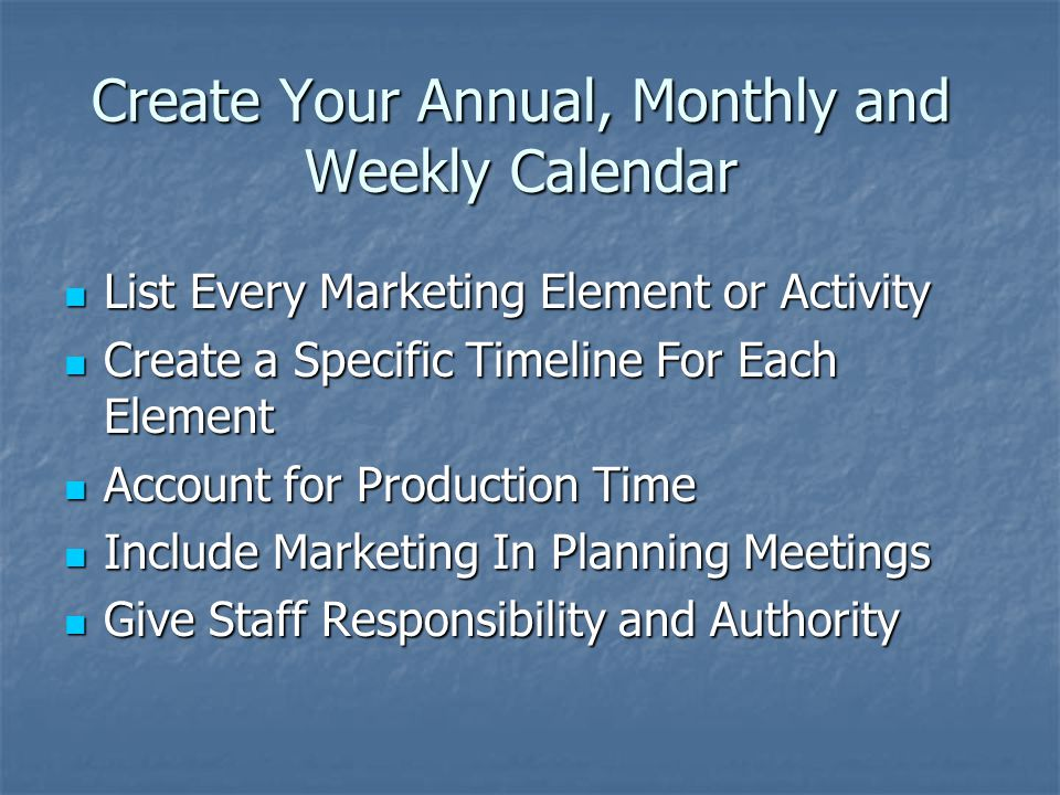 Create Your Annual, Monthly and Weekly Calendar List Every Marketing Element or Activity List Every Marketing Element or Activity Create a Specific Timeline For Each Element Create a Specific Timeline For Each Element Account for Production Time Account for Production Time Include Marketing In Planning Meetings Include Marketing In Planning Meetings Give Staff Responsibility and Authority Give Staff Responsibility and Authority