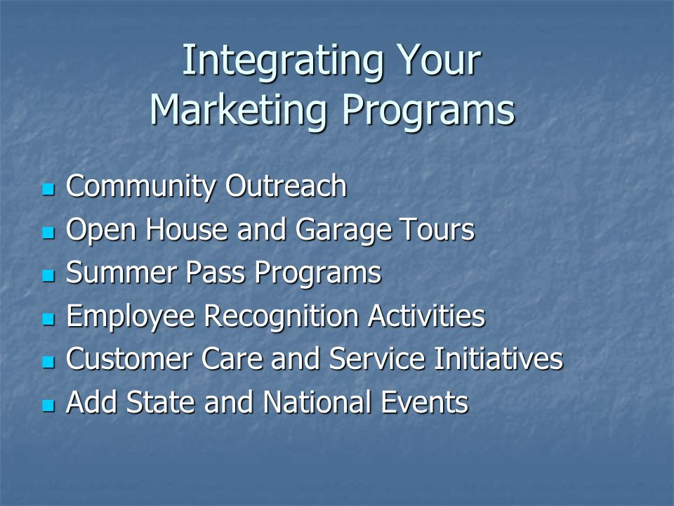 Integrating Your Marketing Programs Community Outreach Community Outreach Open House and Garage Tours Open House and Garage Tours Summer Pass Programs Summer Pass Programs Employee Recognition Activities Employee Recognition Activities Customer Care and Service Initiatives Customer Care and Service Initiatives Add State and National Events Add State and National Events