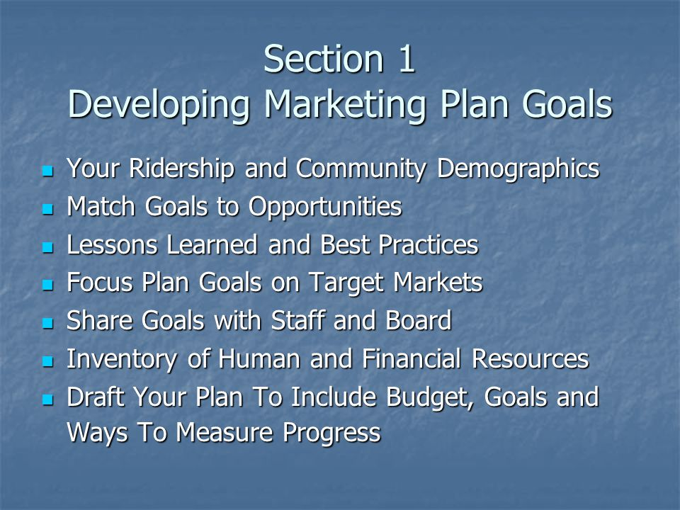 Section 1 Developing Marketing Plan Goals Your Ridership and Community Demographics Your Ridership and Community Demographics Match Goals to Opportunities Match Goals to Opportunities Lessons Learned and Best Practices Lessons Learned and Best Practices Focus Plan Goals on Target Markets Focus Plan Goals on Target Markets Share Goals with Staff and Board Share Goals with Staff and Board Inventory of Human and Financial Resources Inventory of Human and Financial Resources Draft Your Plan To Include Budget, Goals and Ways To Measure Progress Draft Your Plan To Include Budget, Goals and Ways To Measure Progress