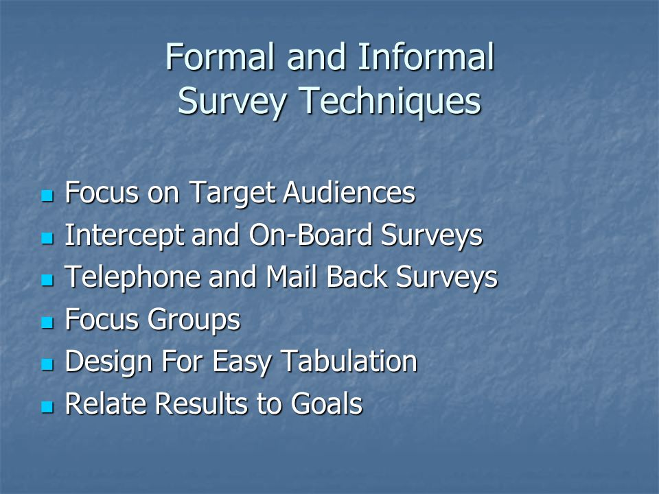 Formal and Informal Survey Techniques Focus on Target Audiences Focus on Target Audiences Intercept and On-Board Surveys Intercept and On-Board Surveys Telephone and Mail Back Surveys Telephone and Mail Back Surveys Focus Groups Focus Groups Design For Easy Tabulation Design For Easy Tabulation Relate Results to Goals Relate Results to Goals