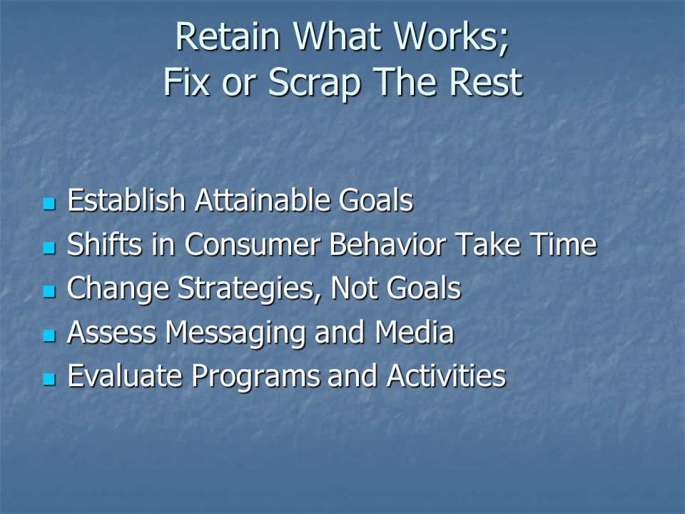 Retain What Works; Fix or Scrap The Rest Establish Attainable Goals Establish Attainable Goals Shifts in Consumer Behavior Take Time Shifts in Consumer Behavior Take Time Change Strategies, Not Goals Change Strategies, Not Goals Assess Messaging and Media Assess Messaging and Media Evaluate Programs and Activities Evaluate Programs and Activities