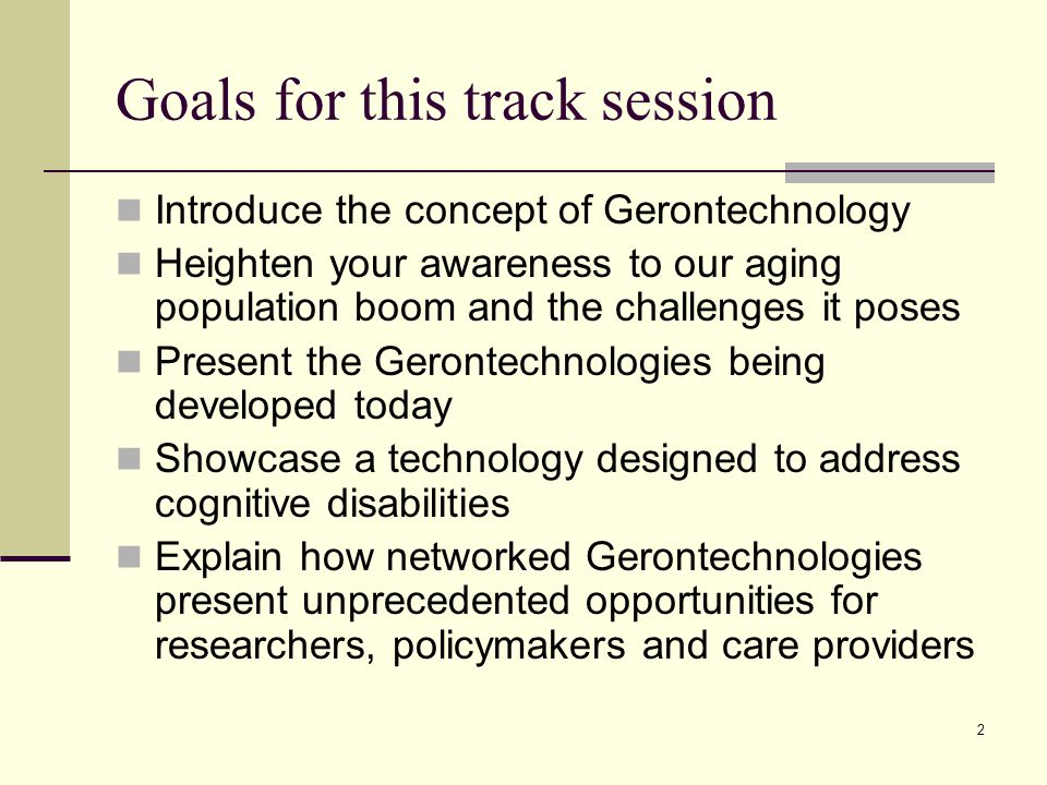 2 Goals for this track session Introduce the concept of Gerontechnology Heighten your awareness to our aging population boom and the challenges it poses Present the Gerontechnologies being developed today Showcase a technology designed to address cognitive disabilities Explain how networked Gerontechnologies present unprecedented opportunities for researchers, policymakers and care providers