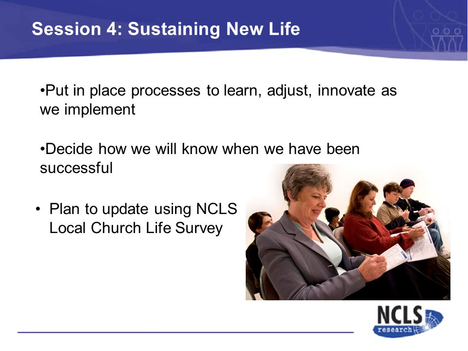 Session 4: Sustaining New Life Plan to update using NCLS Local Church Life Survey Put in place processes to learn, adjust, innovate as we implement Decide how we will know when we have been successful